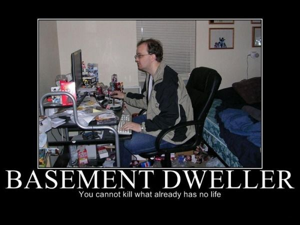 Demotivational Poster: Basement Dweller: You cannot kill what already has no life